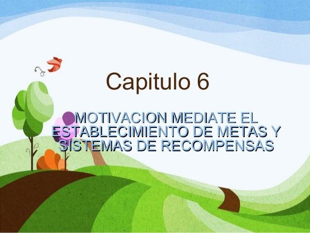Capitulo 6 MOTIVACION MEDIATE EL ESTABLECIMIENTO DE METAS Y SISTEMAS DE RECOMPENSAS