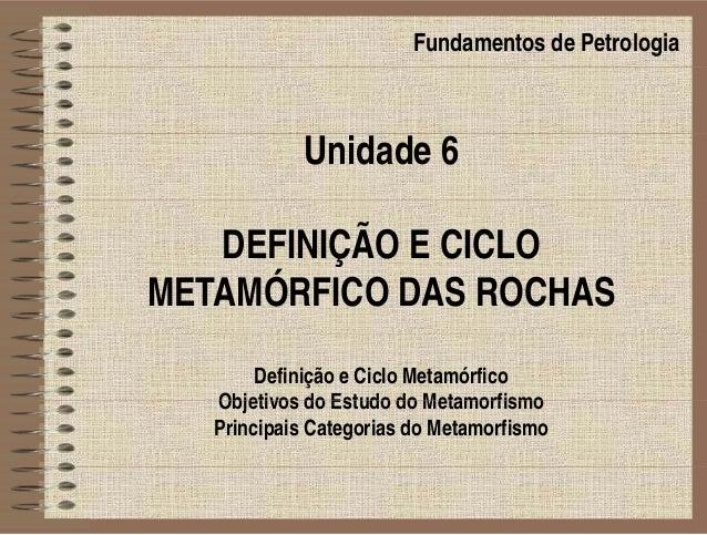 Fundamentos de Petrologia Unidade 6 DEFINIÇÃO E CICLO METAMÓRFICO DAS ROCHAS Definição e Ciclo Metamórfico Objetivos do Es...