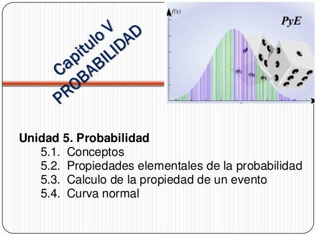 Unidad 5. Probabilidad 5.1. Conceptos 5.2. Propiedades elementales de la probabilidad 5.3. Calculo de la propiedad de un e...