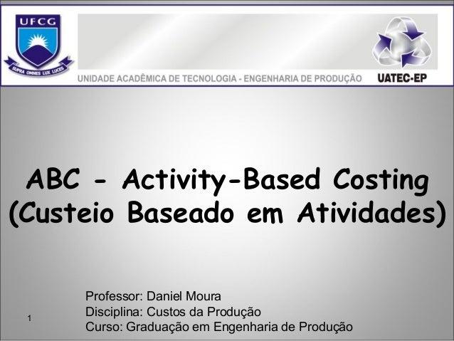 1 ABC - Activity-Based Costing (Custeio Baseado em Atividades) Professor: Daniel Moura Disciplina: Custos da Produção Curs...