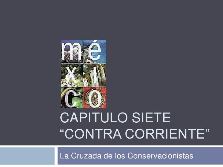 """Capitulo Siete""""Contra Corriente""""<br />La Cruzada de los Conservacionistas<br />"""