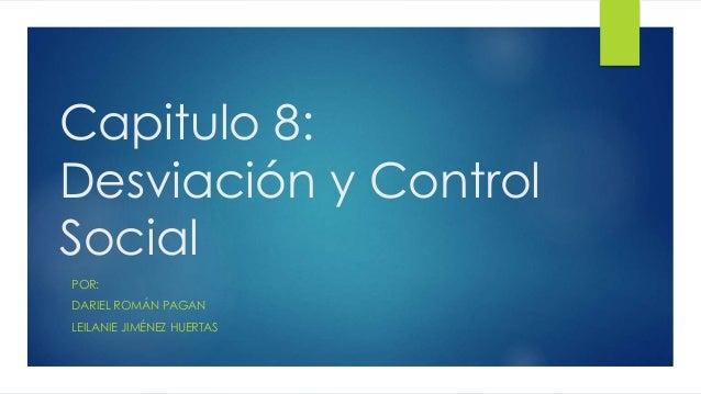 Capitulo 8: Desviación y Control Social POR: DARIEL ROMÁN PAGAN LEILANIE JIMÉNEZ HUERTAS