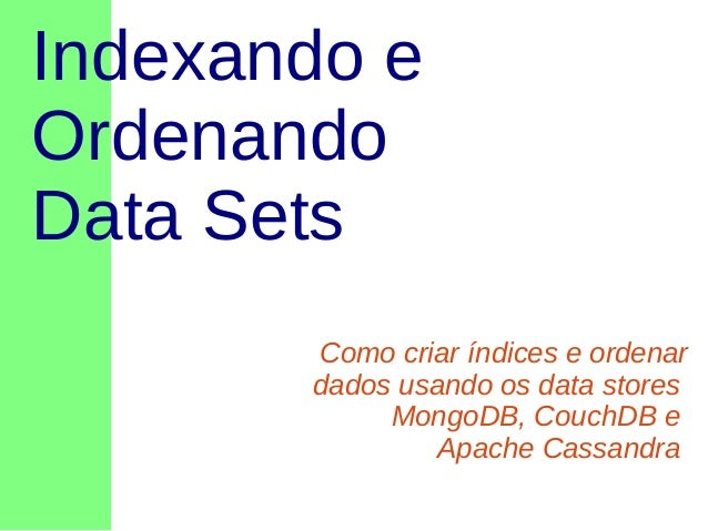 Indexando e Ordenando Data Sets Como criar índices e ordenar dados usando os data stores MongoDB, CouchDB e Apache Cassand...