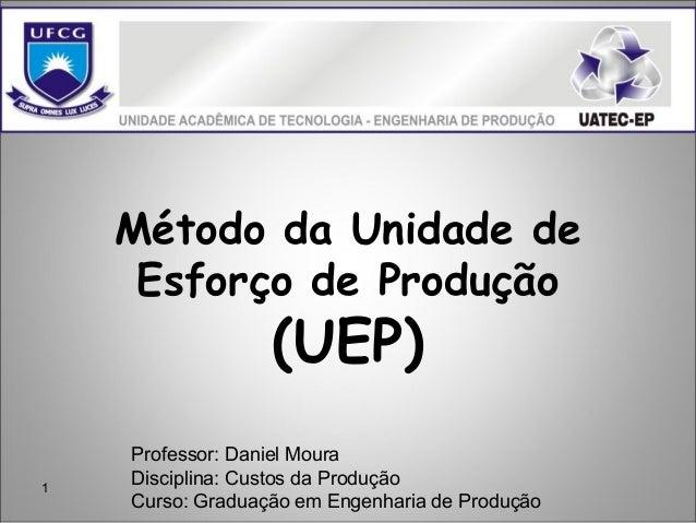 1 Método da Unidade de Esforço de Produção (UEP) Professor: Daniel Moura Disciplina: Custos da Produção Curso: Graduação e...