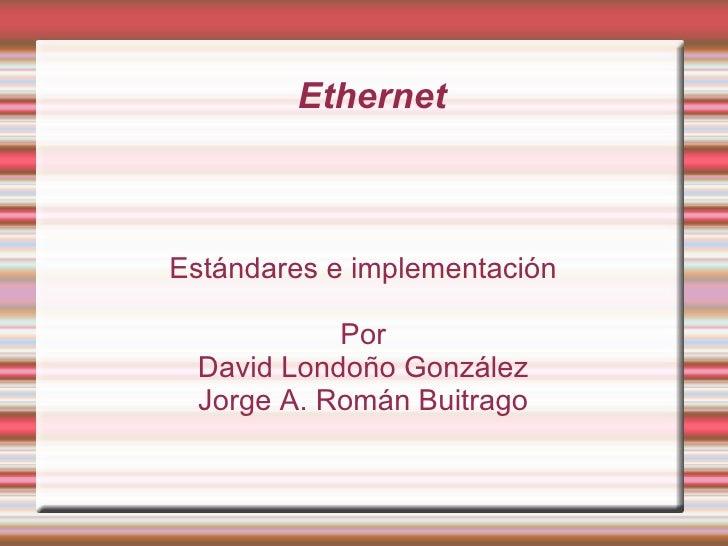 Ethernet Estándares e implementación Por David Londoño González Jorge A. Román Buitrago
