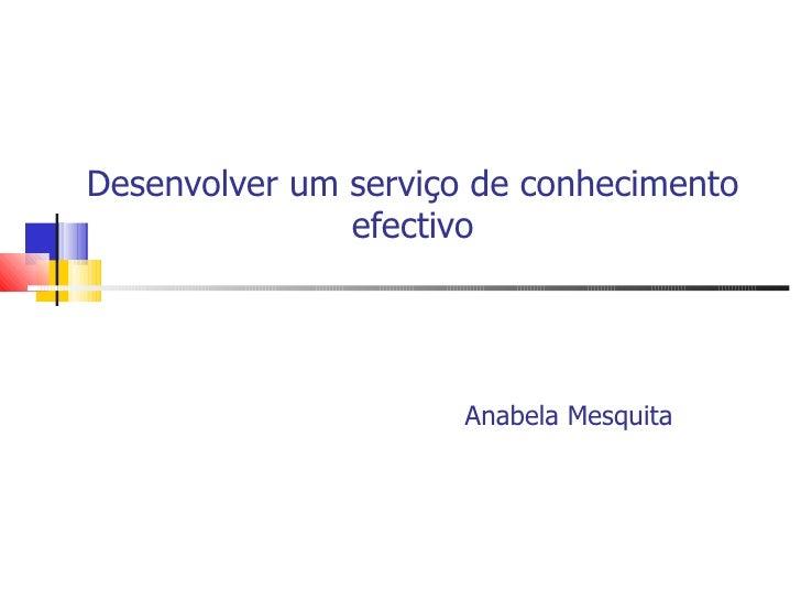 Desenvolver um serviço de conhecimento               efectivo                      Anabela Mesquita