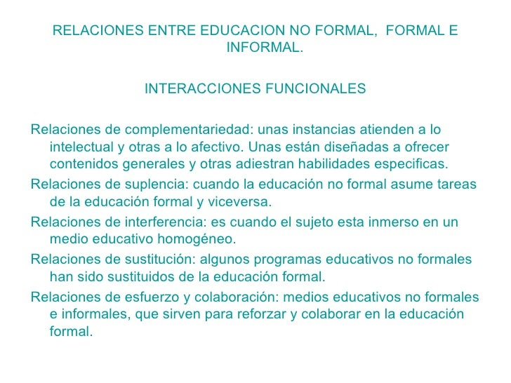 <ul><li>RELACIONES ENTRE EDUCACION NO FORMAL,  FORMAL E INFORMAL. </li></ul><ul><li>INTERACCIONES FUNCIONALES </li></ul><u...