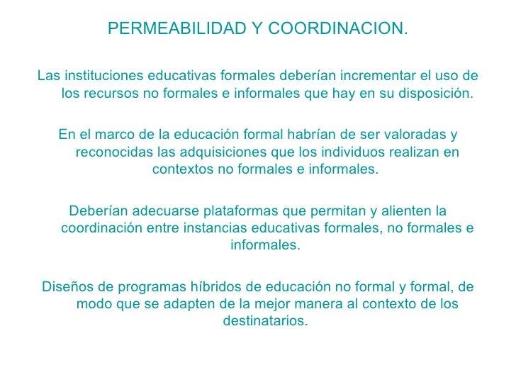 <ul><li>PERMEABILIDAD Y COORDINACION. </li></ul><ul><li>Las instituciones educativas formales deberían incrementar el uso ...