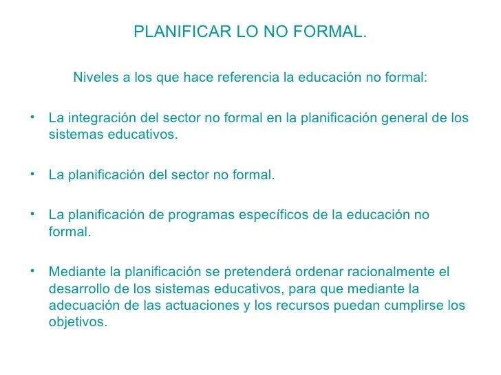 <ul><li>PLANIFICAR LO NO FORMAL. </li></ul><ul><li>Niveles a los que hace referencia la educación no formal: </li></ul><ul...