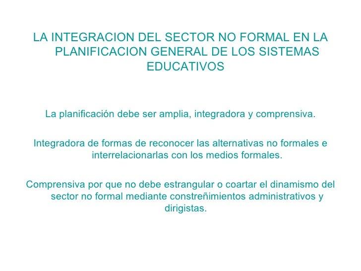 <ul><li>LA INTEGRACION DEL SECTOR NO FORMAL EN LA PLANIFICACION GENERAL DE LOS SISTEMAS EDUCATIVOS  </li></ul><ul><li>La p...