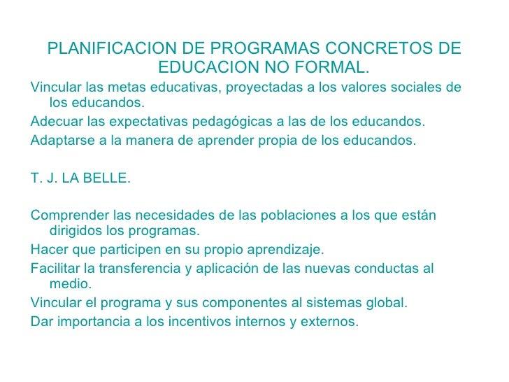 <ul><li>PLANIFICACION DE PROGRAMAS CONCRETOS DE EDUCACION NO FORMAL. </li></ul><ul><li>Vincular las metas educativas, proy...