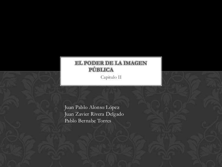 EL PODER DE LA IMAGEN        PÚBLICA               Capitulo IIJuan Pablo Alonso LópezJuan Zavier Rivera DelgadoPablo Berna...