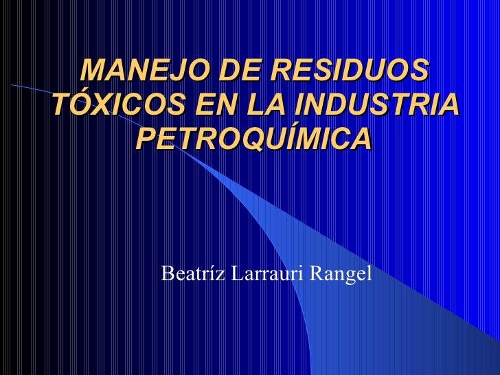 MANEJO DE RESIDUOS TÓXICOS EN LA INDUSTRIA PETROQUÍMICA Beatríz Larrauri Rangel