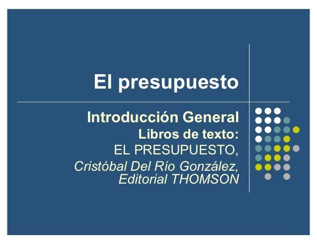 El presupuesto Introducción General Libros de texto: EL PRESUPUESTO, Cristóbal Del Río González, Editorial THOMSON