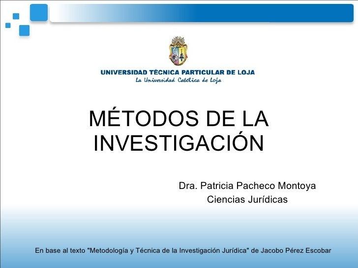 """MÉTODOS DE LA INVESTIGACIÓN Dra. Patricia Pacheco Montoya Ciencias Jurídicas En base al texto """"Metodología y Técnica ..."""