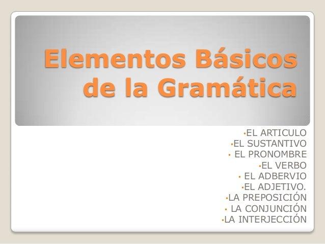 Elementos Básicos   de la Gramática                •EL    ARTICULO               •EL SUSTANTIVO              • EL PRONOMBR...