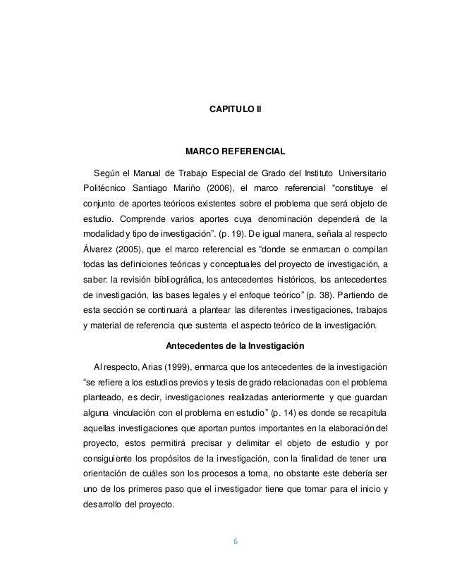 CAPITULO II  MARCO REFERENCIAL  Según el Manual de Trabajo Especial de Grado del Instituto Universitario  Politécnico Sant...