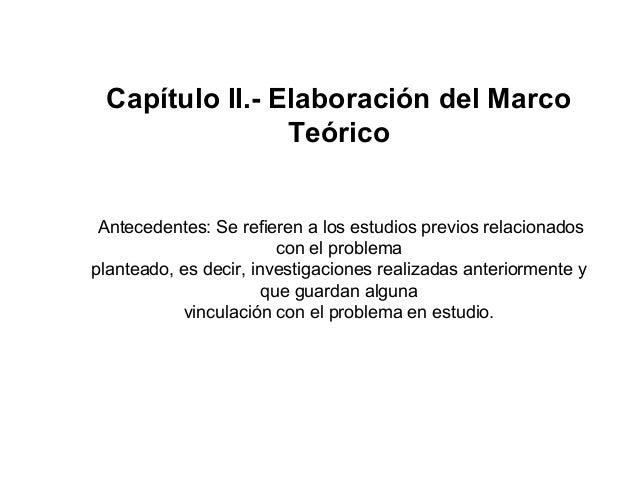 Capítulo II.- Elaboración del MarcoTeóricoAntecedentes: Se refieren a los estudios previos relacionadoscon el problemaplan...