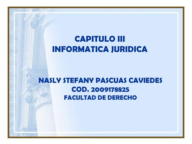 CAPITULO IIIINFORMATICA JURIDICA <br />NASLY STEFANY PASCUAS CAVIEDES <br />COD. 2009178825<br />FACULTAD DE DERECHO<br />