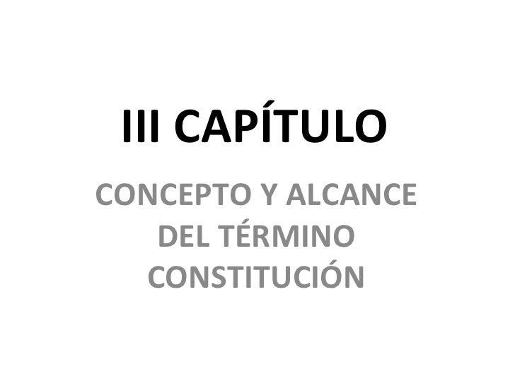 III CAPÍTULO CONCEPTO Y ALCANCE DEL TÉRMINO CONSTITUCIÓN