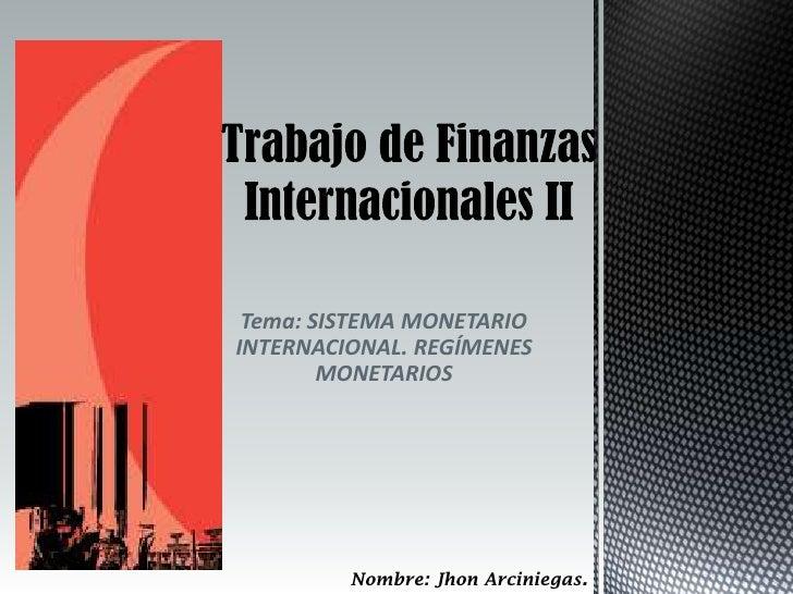 Tema: SISTEMA MONETARIOINTERNACIONAL. REGÍMENES        MONETARIOS         Nombre: Jhon Arciniegas.