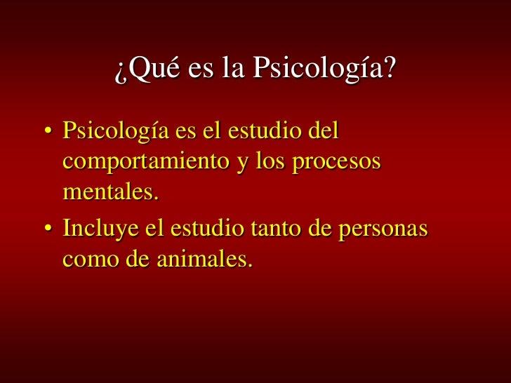 ¿Qué es la Psicología? • Psicología es el estudio del   comportamiento y los procesos   mentales. • Incluye el estudio tan...