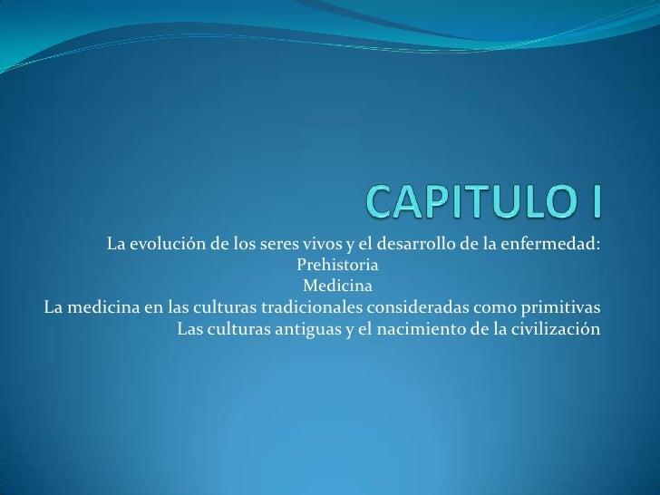 CAPITULO I <br />La evolución de los seres vivos y el desarrollo de la enfermedad:<br />Prehistoria<br />Medicina <br />La...
