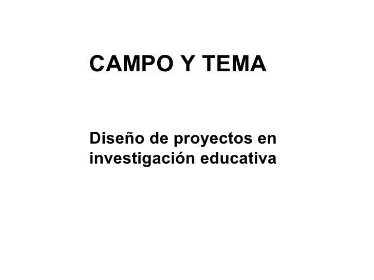 CAMPO Y TEMADiseño de proyectos eninvestigación educativa