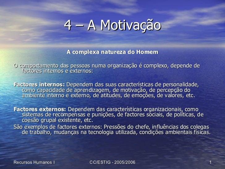 4 – A Motivação <ul><li>A complexa natureza do Homem </li></ul><ul><li>O comportamento das pessoas numa organização é comp...