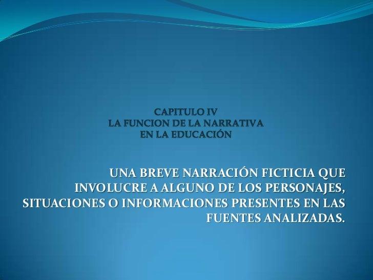 CAPITULO IVLA FUNCION DE LA NARRATIVA EN LA EDUCACIÓN<br />UNA BREVE NARRACIÓN FICTICIA QUE INVOLUCRE A ALGUNO DE LOS PERS...