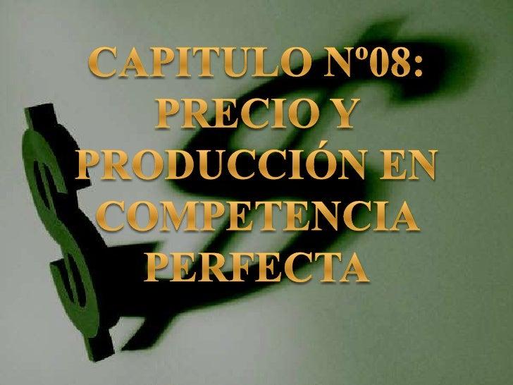 CAPITULO Nº08: PRECIO Y PRODUCCIÓN EN COMPETENCIA PERFECTA<br />