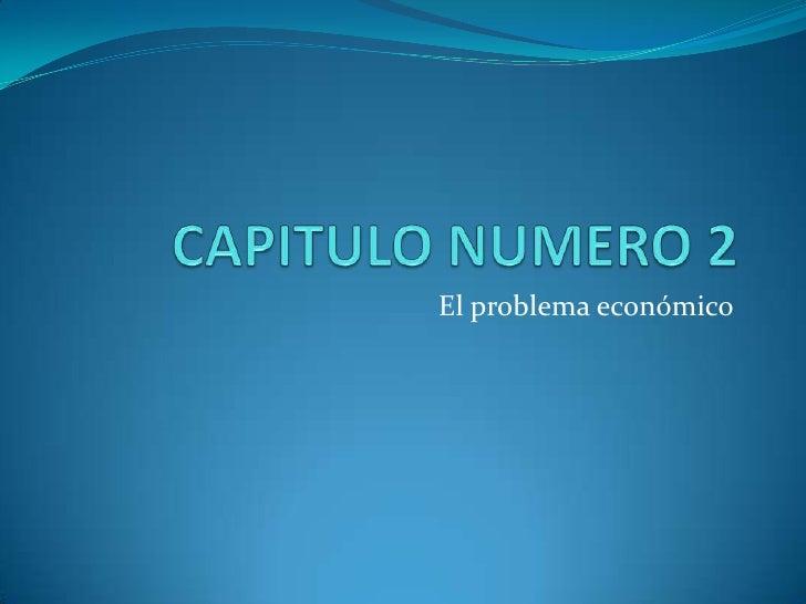 CAPITULO NUMERO 2<br />El problema económico<br />