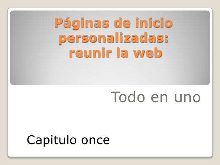 Páginas de inicio personalizadas: reunir la web<br />Todo en uno<br />Capitulo once<br />