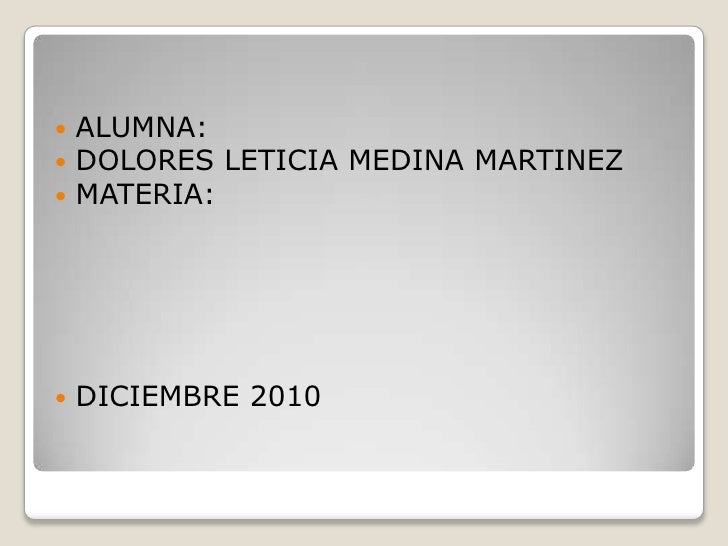 ALUMNA:<br />DOLORES LETICIA MEDINA MARTINEZ<br />MATERIA:<br />DICIEMBRE 2010<br />