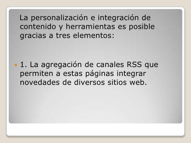 La personalización e integración de contenido y herramientas es posible gracias a tres elementos:<br />1. La agregación ...
