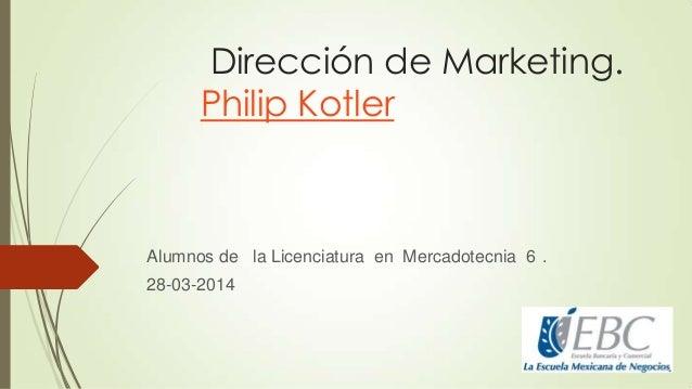 Dirección de Marketing. Philip Kotler Alumnos de la Licenciatura en Mercadotecnia 6 . 28-03-2014