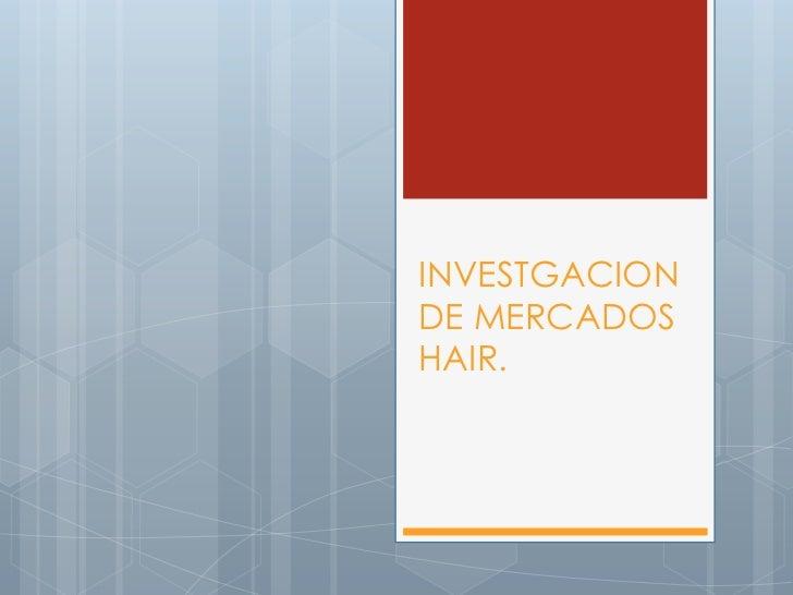 INVESTGACION DE MERCADOS HAIR.<br />