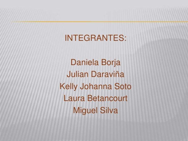INTEGRANTES:   Daniela Borja  Julian DaraviñaKelly Johanna Soto Laura Betancourt    Miguel Silva