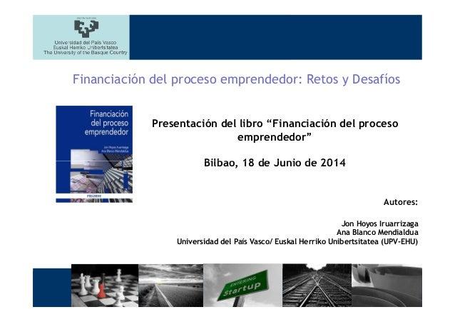 """Presentación del libro """"Financiación del proceso emprendedor"""" Bilbao, 18 de Junio de 2014 Financiación del proceso emprend..."""