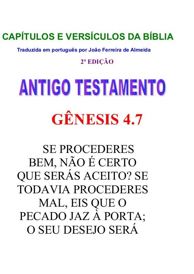 CAPÍTULOS E VERSÍCULOS DA BÍBLIA Traduzida em português por João Ferreira de Almeida  2ª EDIÇÃO  GÊNESIS 4.7 SE PROCEDERES...