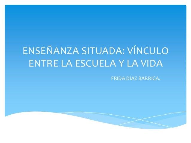 ENSEÑANZA SITUADA: VÍNCULOENTRE LA ESCUELA Y LA VIDAFRIDA DÍAZ BARRIGA.