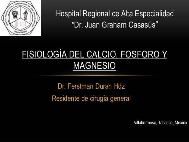 """Hospital Regional de Alta Especialidad           """"Dr. Juan Graham Casasús""""FISIOLOGÍA DEL CALCIO, FOSFORO Y            MAGN..."""