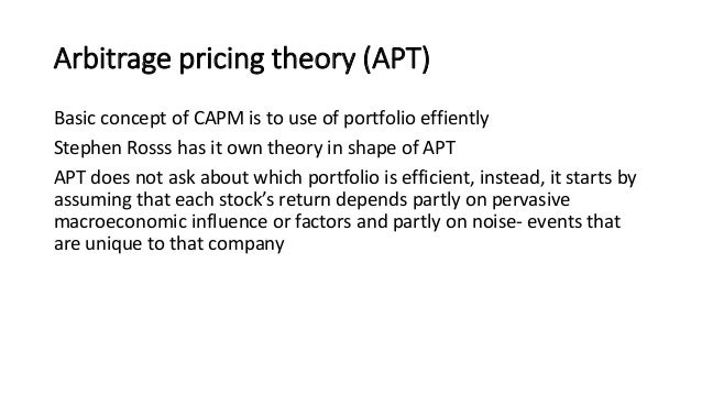 comparison of capm and apt theories Modern asset pricing theories rest on the notion that the expected return of a particular asset depends only on that component of the total risk embodied in it that cannot be diversified away [refs 1 and 2 (pp 173–197)] a market equilibrium, by definition, precludes a price system under which .
