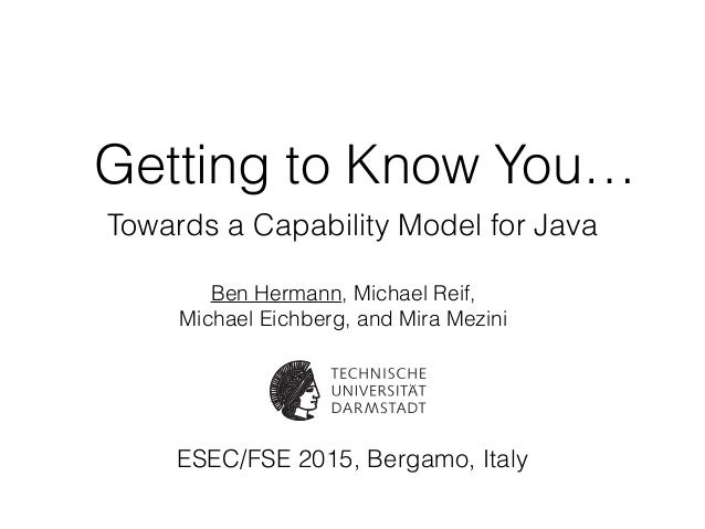 Getting to Know You… Towards a Capability Model for Java Ben Hermann, Michael Reif, Michael Eichberg, and Mira Mezini ESEC...
