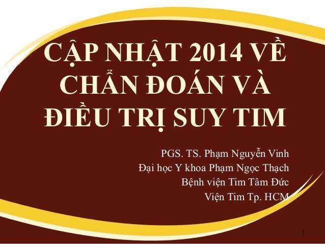 CẬP NHẬT 2014 VỀ CHẨN ĐOÁN VÀ ĐIỀU TRỊ SUY TIM  PGS. TS. Phạm Nguyễn Vinh  Đại học Y khoa Phạm Ngọc Thạch  Bệnh viện Tim T...