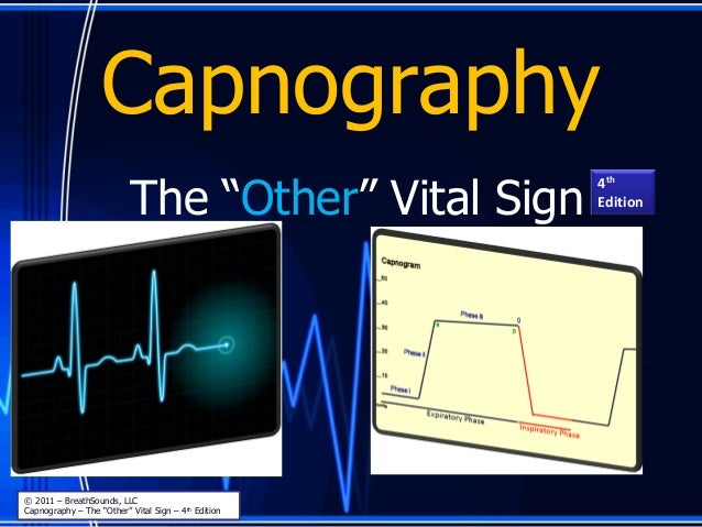 """Capnography The """"Other"""" Vital Sign © 2011 – BreathSounds, LLC Capnography – The """"Other"""" Vital Sign – 4th Edition 4th Editi..."""