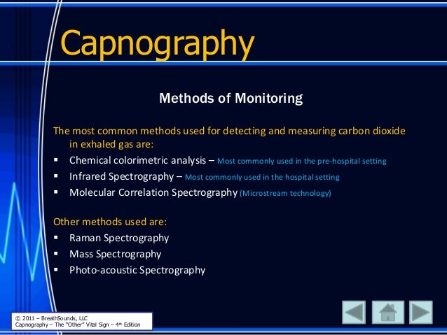 Capnography Methods of Monitoring The most common methods used for detecting and measuring carbon dioxide in exhaled gas a...