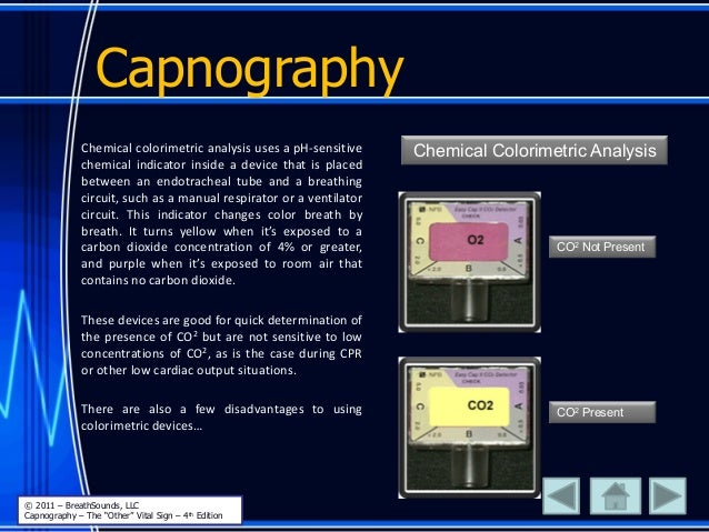 Capnography Chemical colorimetric analysis uses a pH-sensitive chemical indicator inside a device that is placed between a...