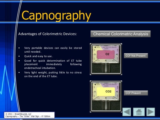 Capnography Advantages of Colorimetric Devices: • Very portable devices can easily be stored until needed. • Quick and eas...