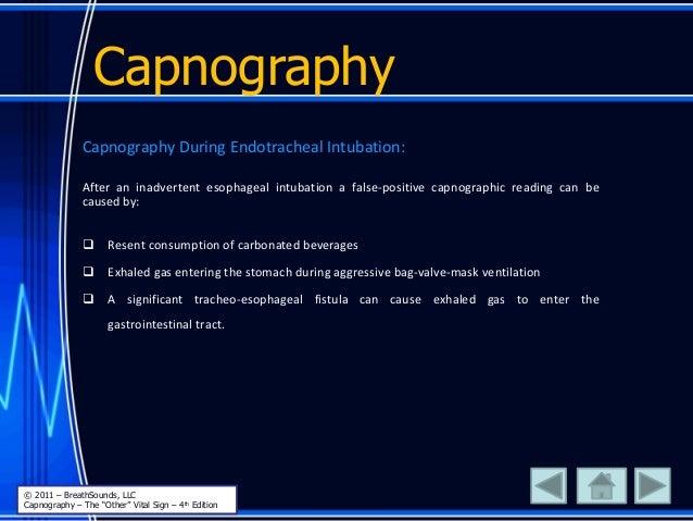 Capnography Capnography During Endotracheal Intubation: After an inadvertent esophageal intubation a false-positive capnog...